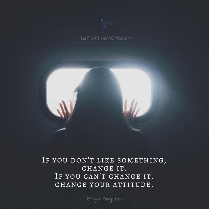If you don't like something, change it. If you can't change it, change your attitude! Maya Angelou quote - Happiness Hacks by The Positive MOM