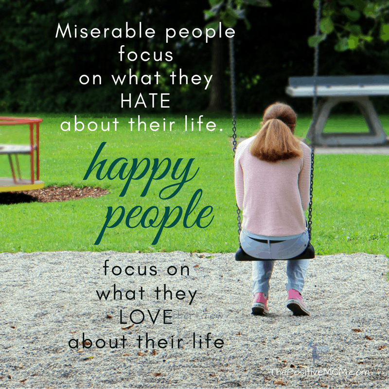 Miserable people focus on what they hate about their life, happy people focus on what they love about their life ~ The Positive MOM