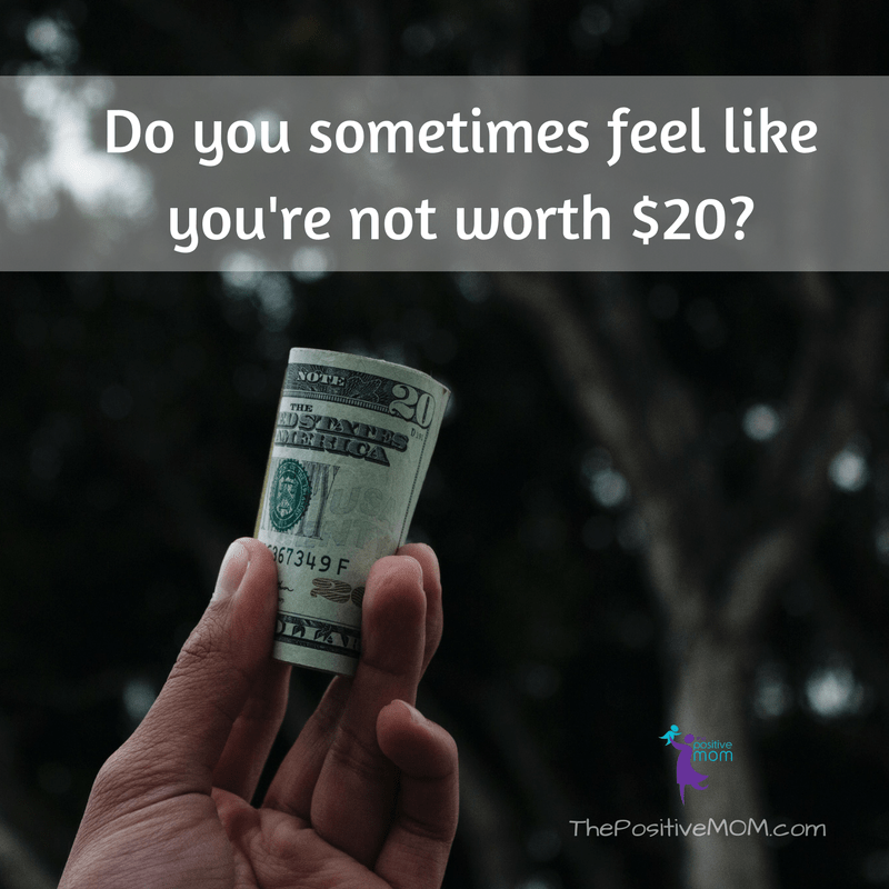 Do you sometimes feel worthless? You're worth the full 20 dollars!