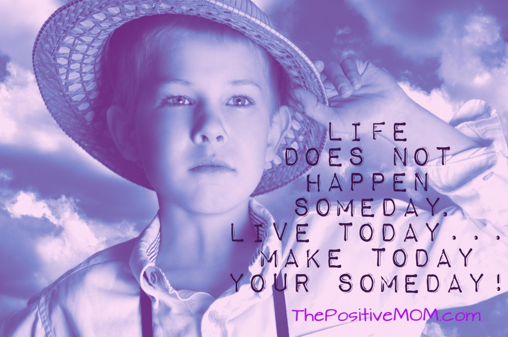Life doesn't happen SOMEDAY. Live Today. Make Today Your Someday.