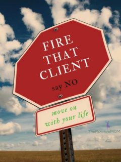 Fire that client, say NO, and move on with your life! | The Positive MOM