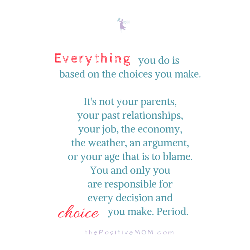 Everything you do is based on the choices you make. It's not your parents, your past relationships, your job, the economy, the weather, an argument, or your age that is to blame. You and only you are responsible for every decision and choice you make. Period.