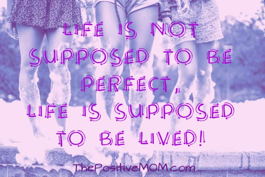 Life is not supposed to be perfect; life is supposed to be lived! ~ Elayna Fernandez, The Positive MOM