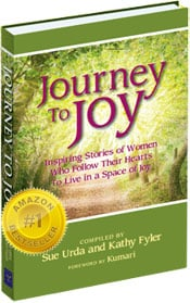 Journey to Joy: inspiring stories of women who follow their hearts to live in a space of joy