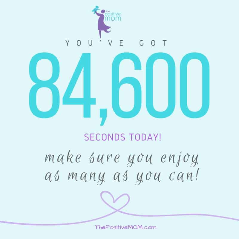 You have 86400 seconds today. Make sure you enjoy as many as you can! - Elayna Fernandez ~ The Positive MOM