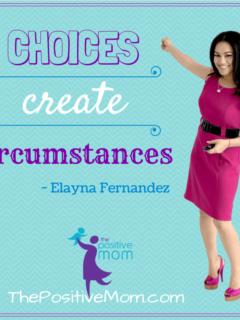 choices create circumstances ~ Elayna Fernandez ~ The Positive Mom