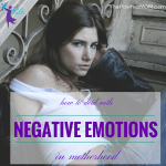 How Do You Deal With The Negative Emotions Of Motherhood?