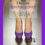 The 3 Keys To Consciously Creating What You Want In Life