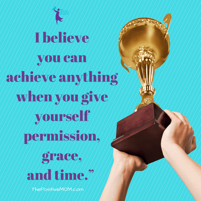 You can achieve anything when you give yourself permission, grace, and time! ~ Elayna Fernandez ~ The Positive MOM