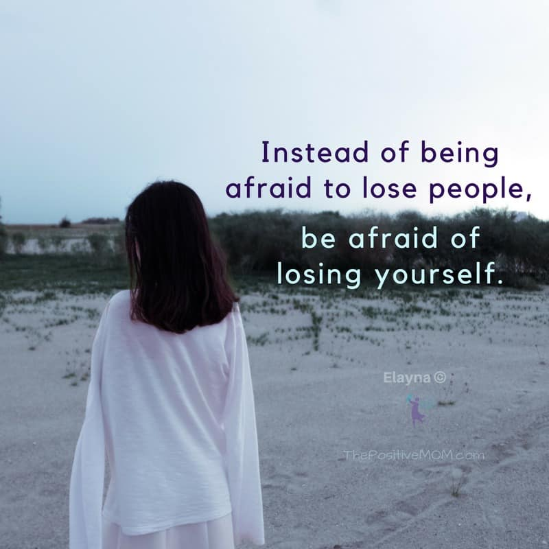 Instead of being afraid to lose people, be afraid fo losing yourself. Elayna Fernandez ~ The Positive MOM