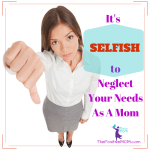 It's Selfish To Neglect Your Needs As A Mom