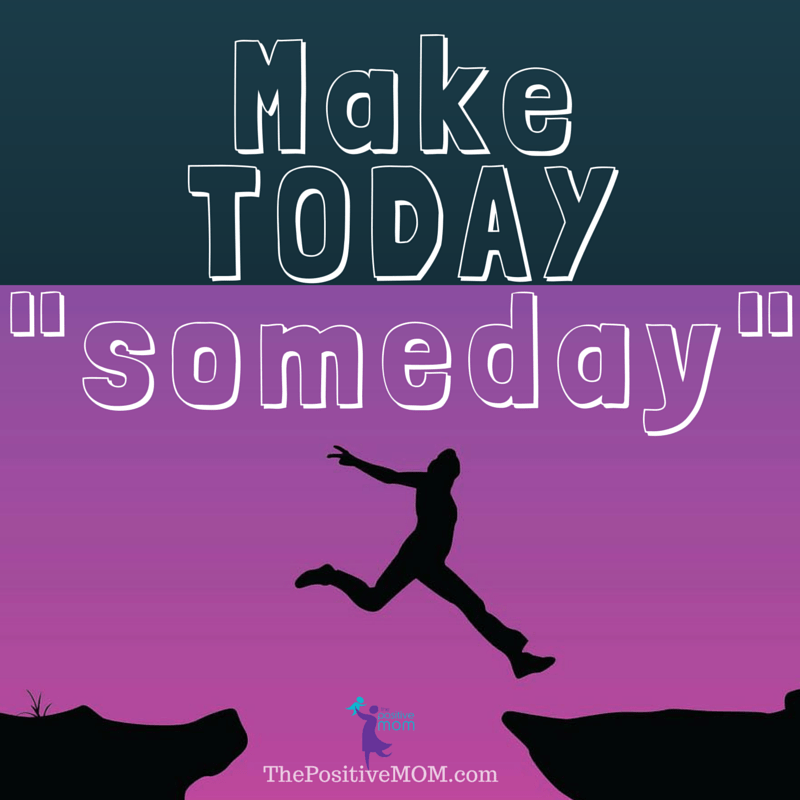 """Make Today Someday"" Elayna Fernandez ~ The Positive MOM quote"