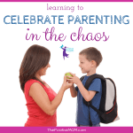 Learning To Celebrate Parenthood In The Chaos