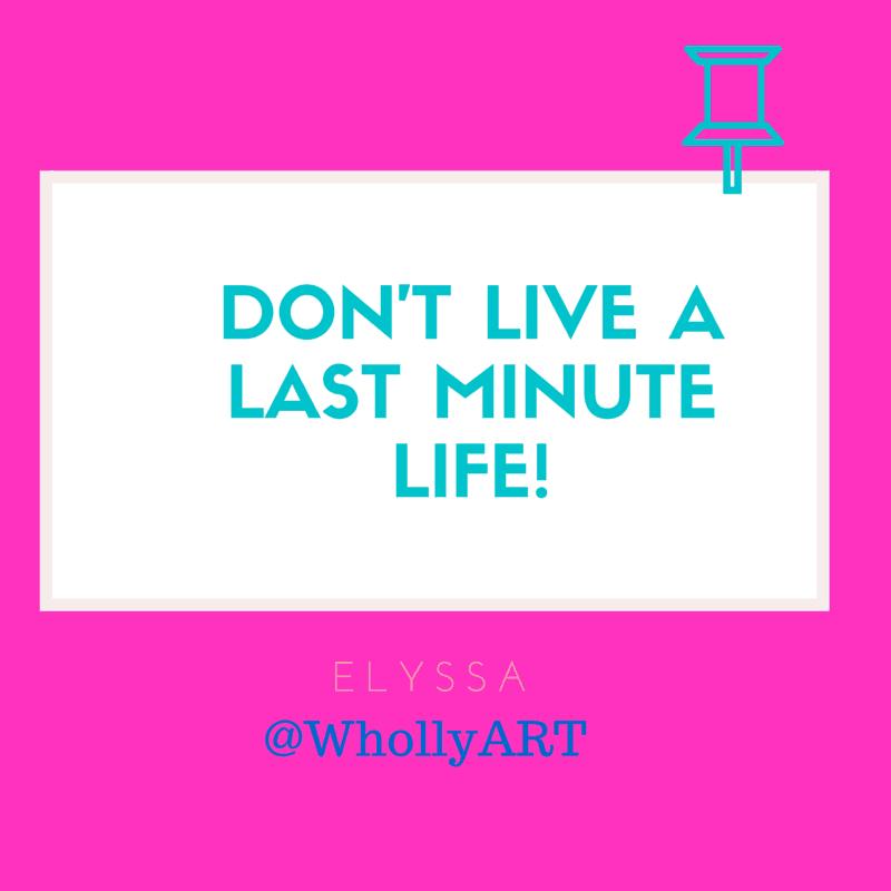 """Don't live a last minute life!"" Elyssa @WhollyART"
