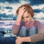 how to overcome your regrets as a mom