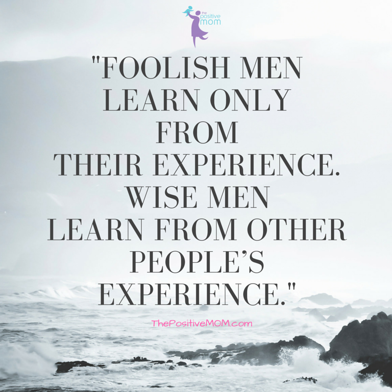 """""""Foolish men learn only from their experience. Wise men learn from other people's experience."""" ~ Proverb"""