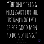 """The only thing necessary for the triumph of evil is for good men to do nothing."""
