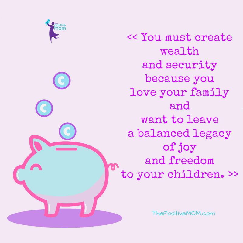 You must create wealth and security because you love your family and want to leave a balanced legacy of joy and freedom to your children.