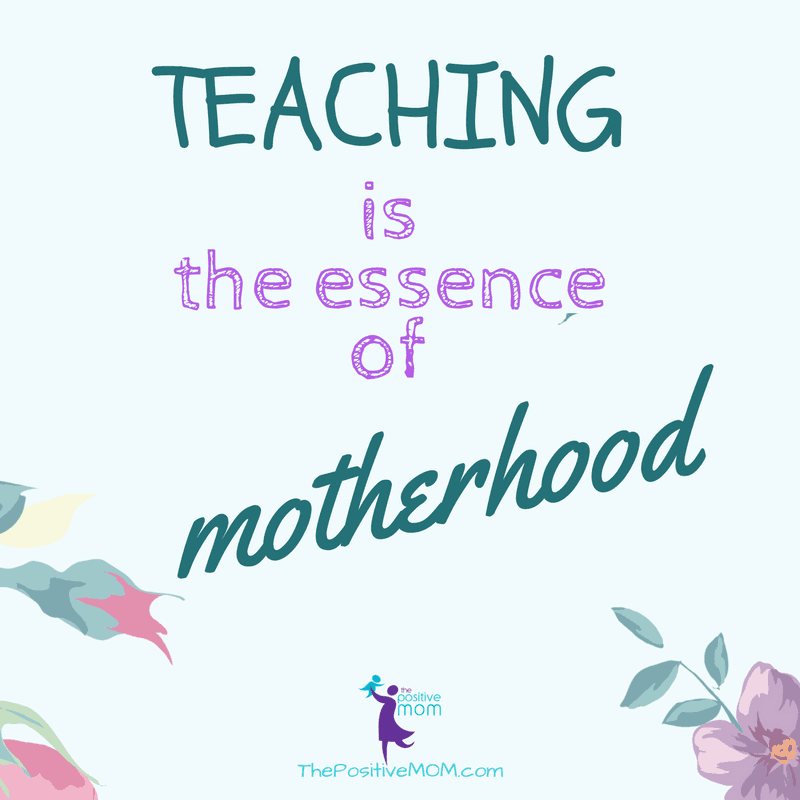 Teaching is the essence of motherhood. Elayna Fernandez ~ The Positive MOM