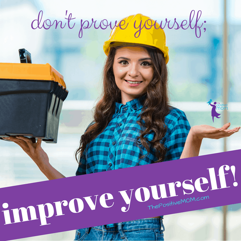 Don't prove yourself, improve yourself!