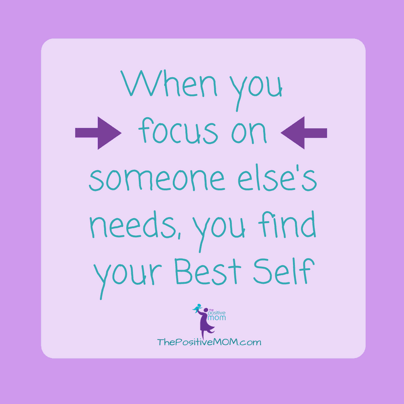 When you focus on someone else's needs you find your Best Self ~ The Positive MOM