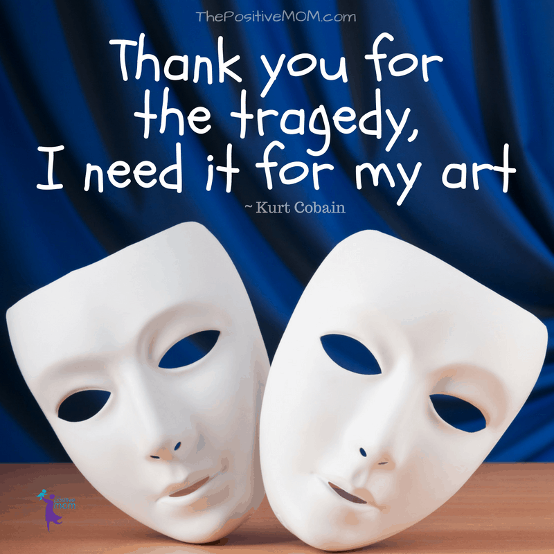 Thank you for the tragedy, I need it for my art. Kurt Cobain quote