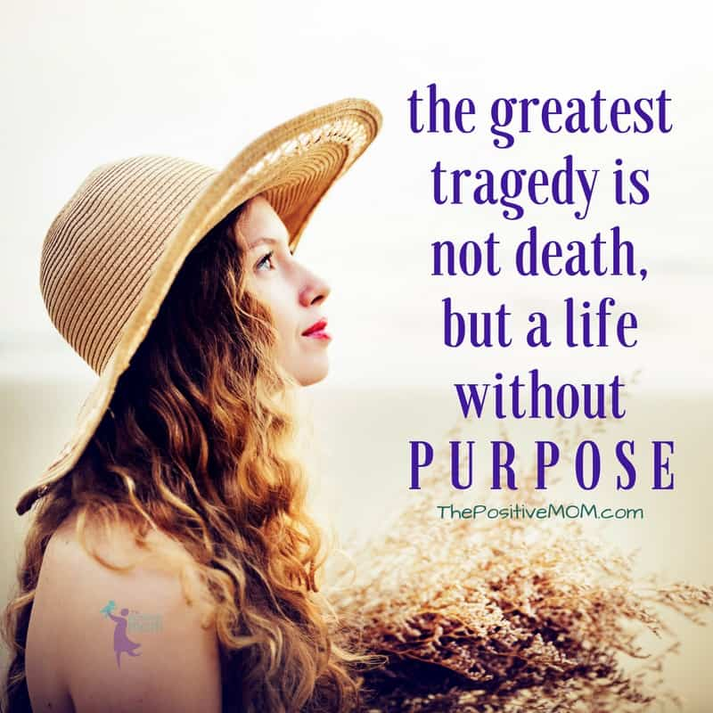 The greatest tragedy is not death, but a life without purpose. Elayna Fernandez ~ The Positive MOM