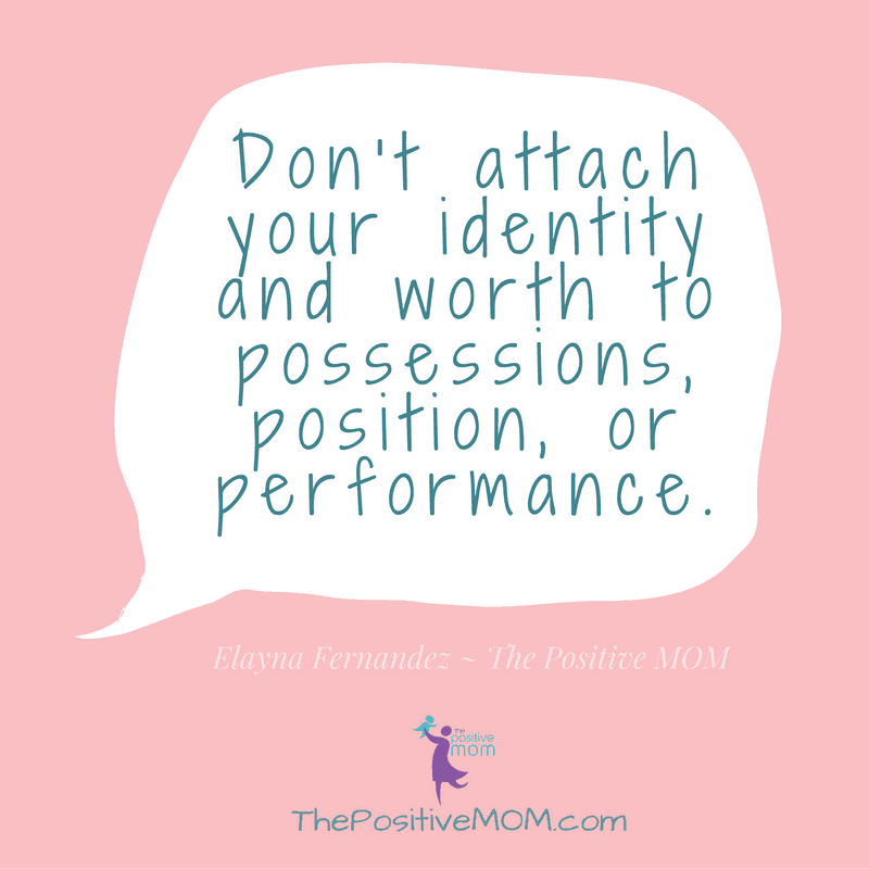 Don't attach your identity and worth to possessions, position, or performance | Elayna Fernandez ~ The Positive MOM