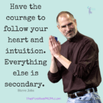Have the courage to follow your heart and intuition. Everything else is secondary. ~ Steve Jobs quote