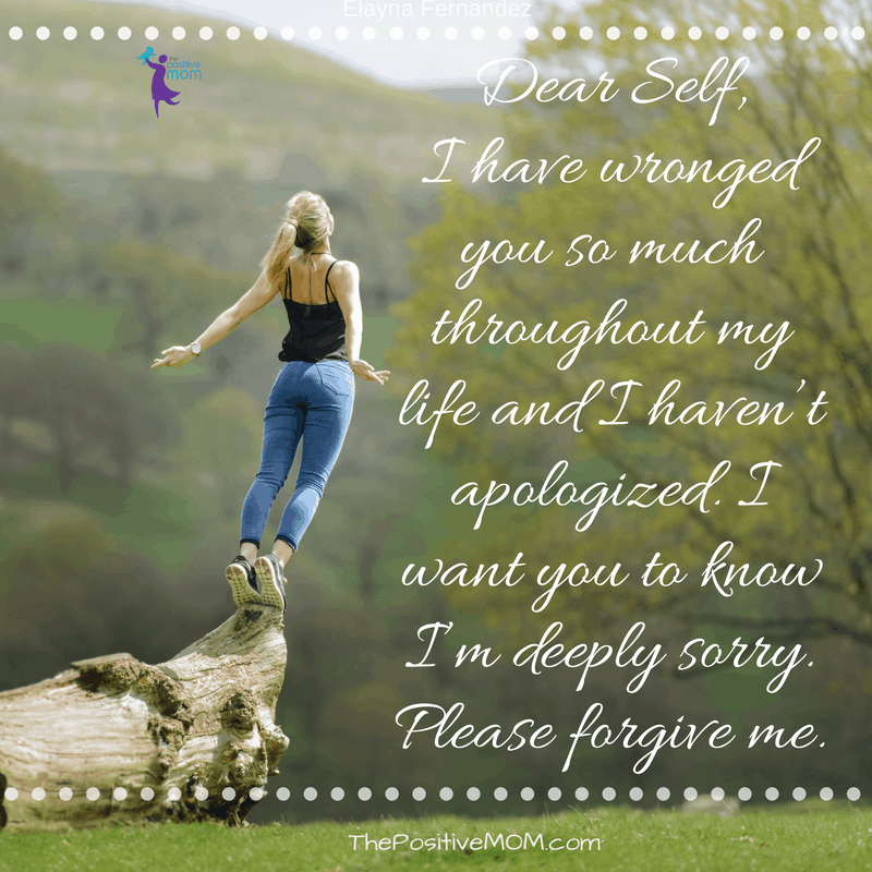 Dear Self, I have wronged you so much throughout my life and I haven't apologized. I want you to know I'm deeply sorry. Please forgive me. | Elayna Fernandez ~ The Positive MOM
