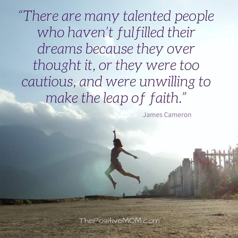 """There are many talented people who haven't fulfilled their dreams because they over thought it, or they were too cautious, and were unwilling to make the leap of faith."" James Cameron quote"