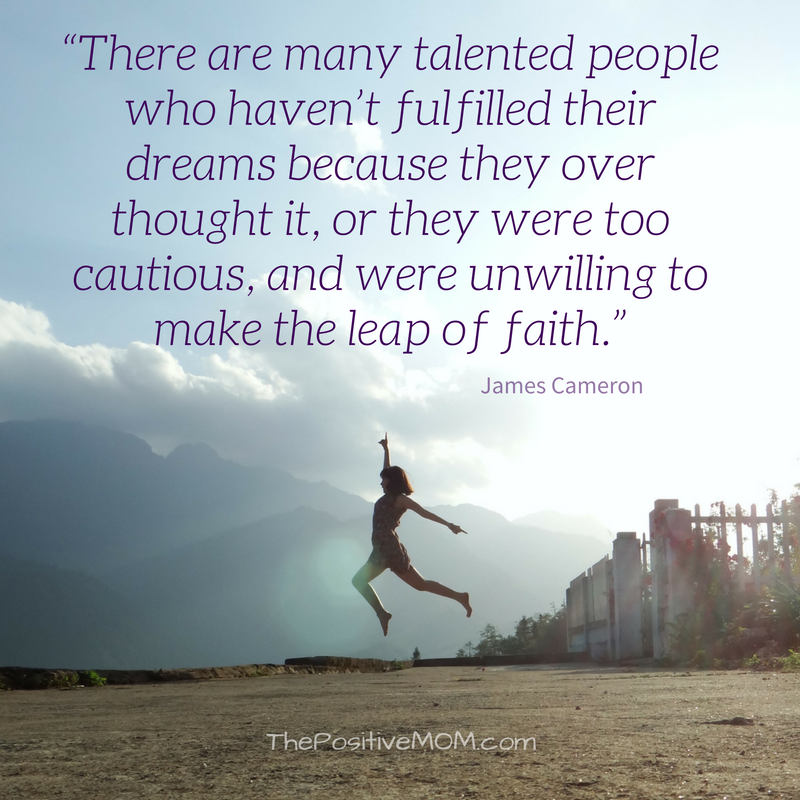 """There are many talented people who haven't fulfilled their dreams because they over thought it, or they were too cautious, and were unwilling to make the leap of faith."" ~ James Cameron quote"