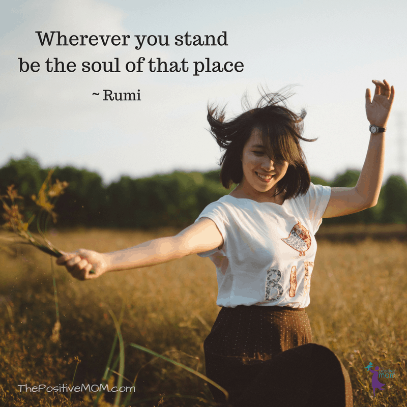 Wherever you stand, be the soul of that place. ~ Rumi quotes