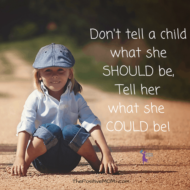 Don't tell a child what she should be, tell her what she could be! ~ Elayna Fernandez ~ The Positive MOM