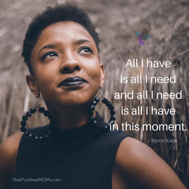 All I have is all I need and all I need is all I have in this moment   Byron Katie quotes