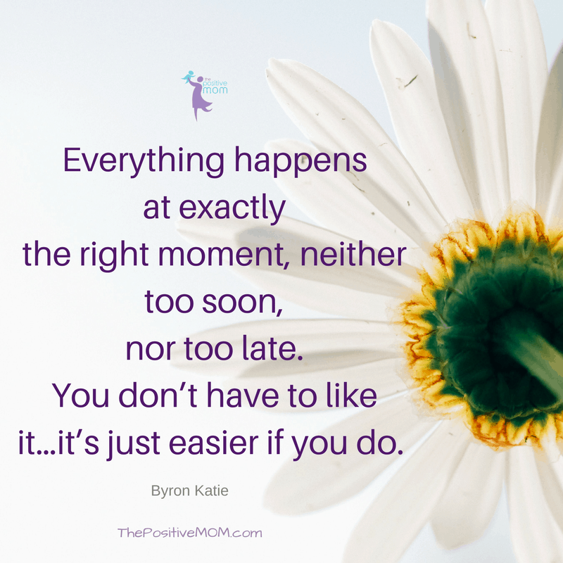 """Everything happens at exactly the right moment, neither too soon, nor too late. You don't have to like it…it's just easier if you do."""" Byron Katie quotes"""