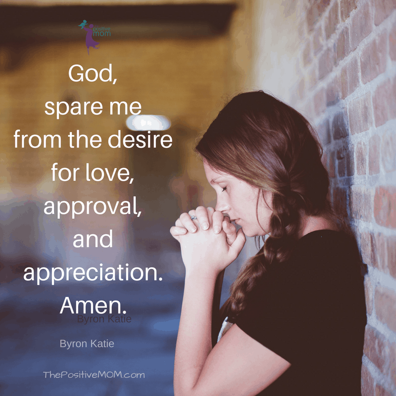 """""""God spare me from the desire for love, approval, and appreciation. Amen."""" ~ Byron Katie quotes"""