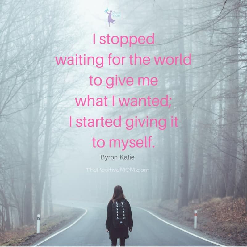 I stopped waiting for the world to give me what I wanted; I started giving it to myself. Byron Katie quotes