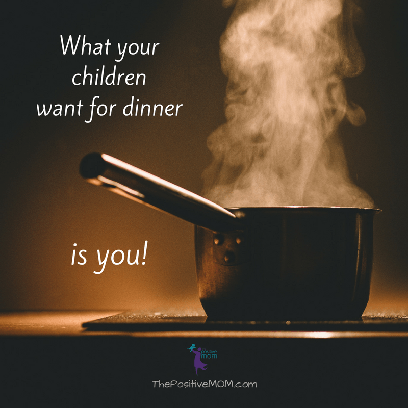 What your children want for dinner is YOU!