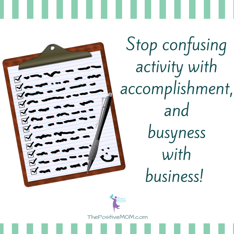 Stop confusing activity with accomplishment and busyness with business! ~ Elayna Fernandez ~ The Positive MOM