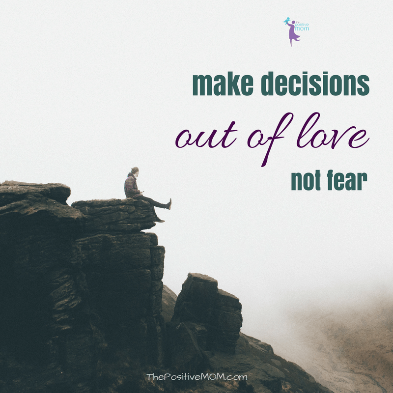 Make decisions out of love, not fear  - Elayna Fernandez ~ The Positive MOM