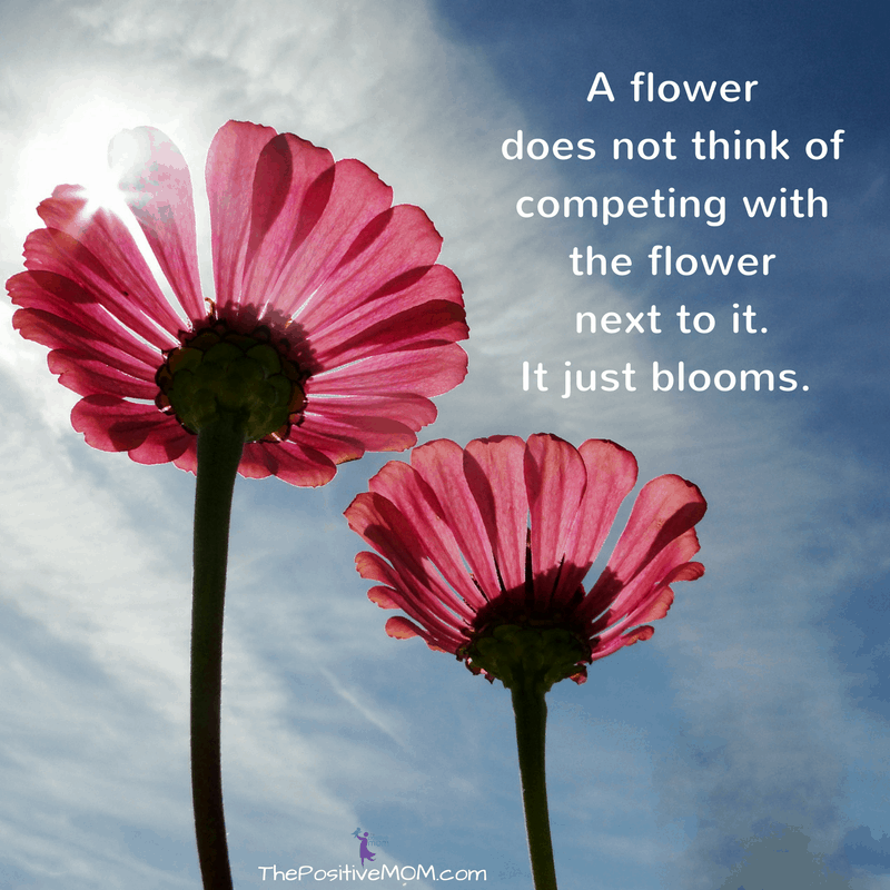 Remember: a flower does not think of competing with the flower next to it. It just blooms.