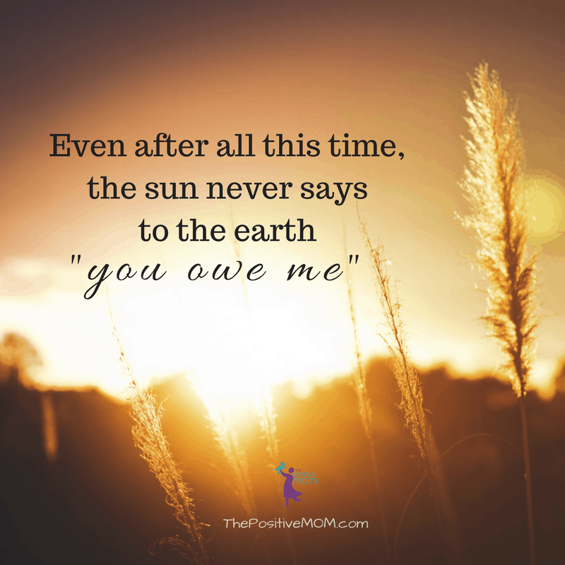 The sun never says to the earth you owe me! - The Positive MOM