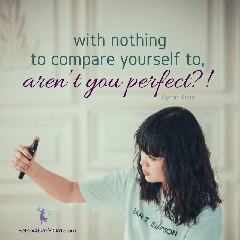 With nothing to compare to, aren't you perfect?! Byron Katie quote