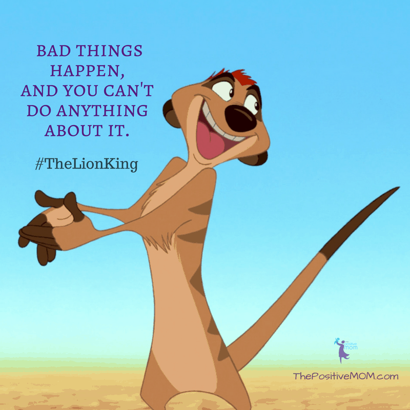 """Look, kid, bad things happen, and you can't do anything about it.""  ~ Timon (Nathan Lane) - The Lion King quote"