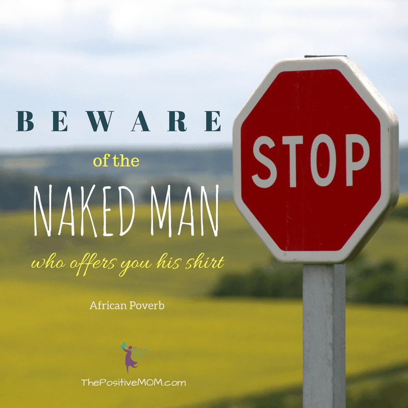Beware of the naked man who offers you his shirt. African Proverb
