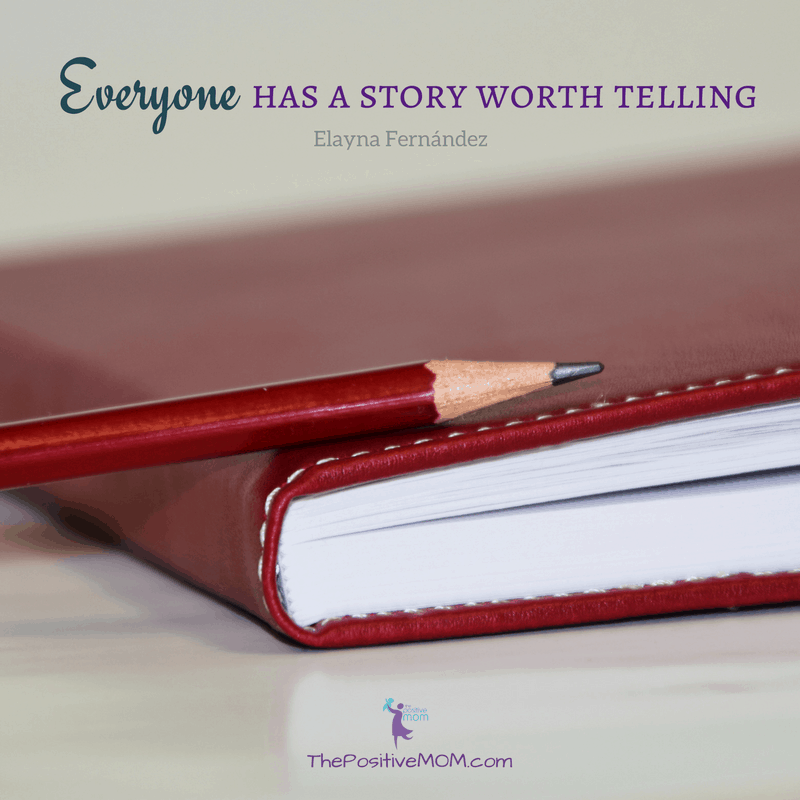 Everyone has a story worth telling.  Elayna Fernandez ~ The Positive MOM