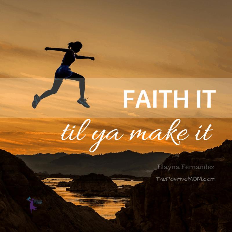 Faith it til ya make it - Elayna Fernandez ~ The Positive MOM