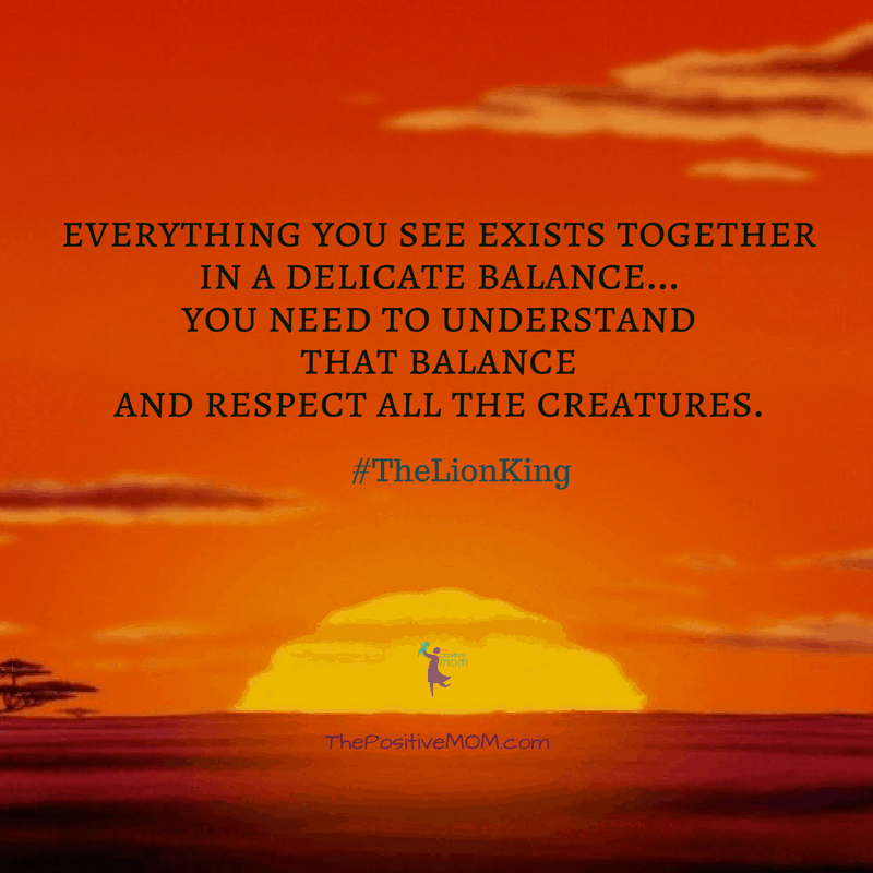 """Everything you see exists together in a delicate balance…You need to understand that balance and respect all the creatures."" ~ Mufasa (James Earl Jones)  - The Lion King quote"