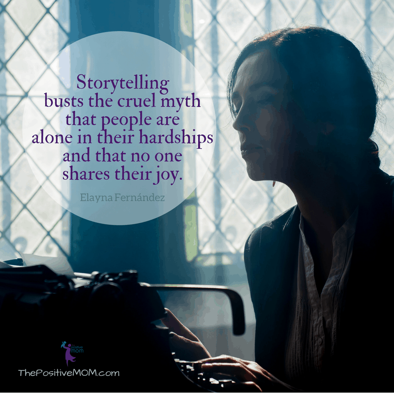 Storytelling busts the cruel myth that people are alone in their hardships and that no one shares their joy - Elayna Fernandez ~ The Positive MOM